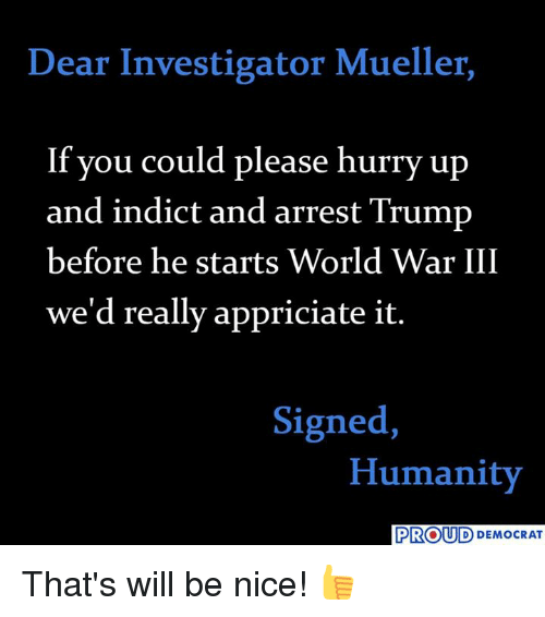 Trump, World, and Proud: Dear Investigator Mueller,  If you could please hurry up  and indict and arrest Trump  before he starts World War III  we'd really appriciate it.  Signed,  Humanity  PROUD DEMOCRAT That's will be nice! 👍