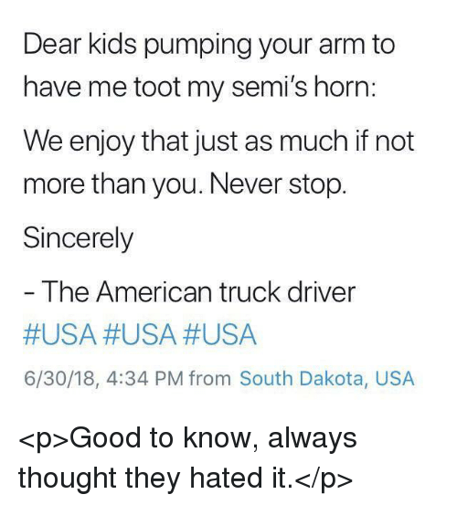 Hated It: Dear kids pumping your arm to  have me toot my semi's horn:  We enjoy that just as much if not  more than you. Never stop.  Sincerely  The American truck driver  #USA #USA #USA  6/30/18, 4:34 PM from South Dakota, USA <p>Good to know, always thought they hated it.</p>