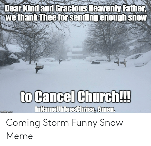 Funny Snow Meme: Dear Kind and Gracious Heavenly Father,  we thank Thee for sending enough snow  to Cancel Church!  InNameUhleesChrise, Amen  imgflip.com Coming Storm Funny Snow Meme