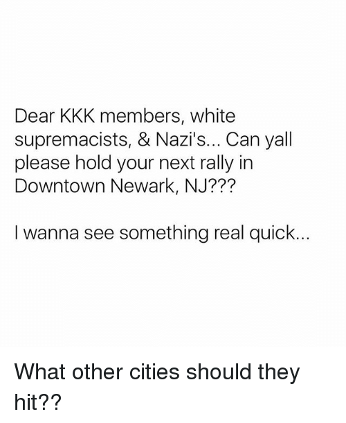 Kkk, Memes, and White: Dear KKK members, white  supremacists, & Nazi's... Can yall  please hold your next rally in  Downtown Newark, NJ???  I wanna see something real quick. What other cities should they hit??