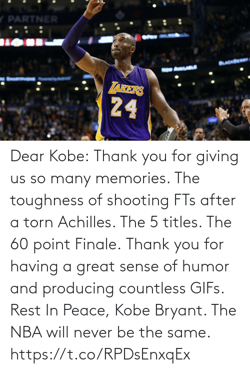 Kobe Bryant: Dear Kobe:  Thank you for giving us so many memories. The toughness of shooting FTs after a torn Achilles. The 5 titles. The 60 point Finale.  Thank you for having a great sense of humor and producing countless GIFs.  Rest In Peace, Kobe Bryant.   The NBA will never be the same. https://t.co/RPDsEnxqEx