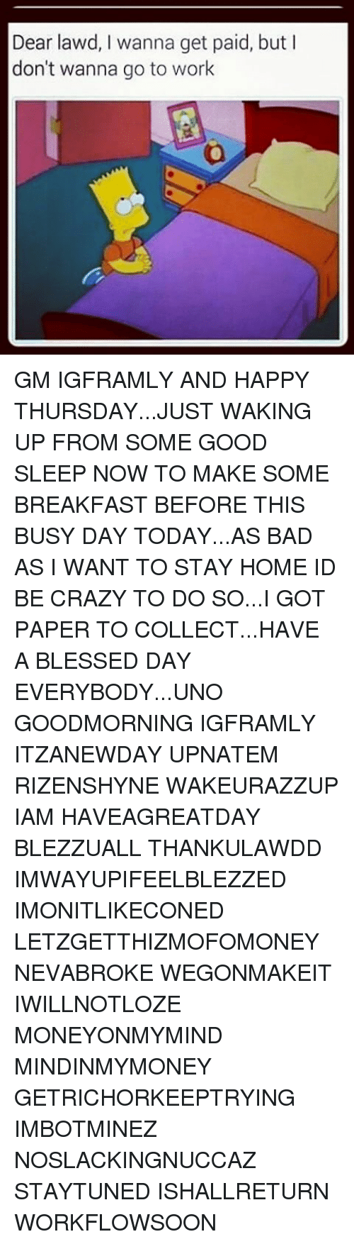 Having A Blessed Day: Dear lawd, I wanna get paid, but  l  don't wanna go to work GM IGFRAMLY AND HAPPY THURSDAY...JUST WAKING UP FROM SOME GOOD SLEEP NOW TO MAKE SOME BREAKFAST BEFORE THIS BUSY DAY TODAY...AS BAD AS I WANT TO STAY HOME ID BE CRAZY TO DO SO...I GOT PAPER TO COLLECT...HAVE A BLESSED DAY EVERYBODY...UNO GOODMORNING IGFRAMLY ITZANEWDAY UPNATEM RIZENSHYNE WAKEURAZZUP IAM HAVEAGREATDAY BLEZZUALL THANKULAWDD IMWAYUPIFEELBLEZZED IMONITLIKECONED LETZGETTHIZMOFOMONEY NEVABROKE WEGONMAKEIT IWILLNOTLOZE MONEYONMYMIND MINDINMYMONEY GETRICHORKEEPTRYING IMBOTMINEZ NOSLACKINGNUCCAZ STAYTUNED ISHALLRETURN WORKFLOWSOON