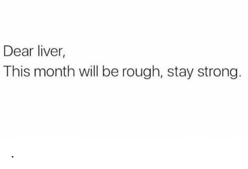 Rough: Dear liver,  This month will be rough, stay strong. .