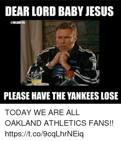 dear lord: DEAR LORD BABY JESUS  @MLBMEME  PLEASE HAVE THE YANKEES LOSE TODAY WE ARE ALL OAKLAND ATHLETICS FANS!! https://t.co/9cqLhrNEiq