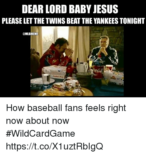 Baseball, Jesus, and Memes: DEAR LORD BABY JESUS  PLEASE LET THE TWINS BEAT THE YANKEES TONIGHT  @MLBMEME How baseball fans feels right now about now #WildCardGame https://t.co/X1uztRbIgQ