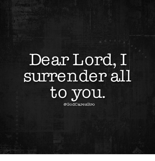 Surrend: Dear Lord, I  surrender all  to you  @GodCaresBro