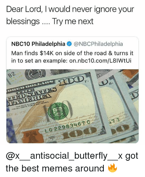 dear lord: Dear Lord, I would never ignore your  blessings Try me next  NBC10 Philadelphia @NBCPhiladelphia  Man finds $14K on side of the road & turns it  in to set an example: on.nbc10.com/L8lWtUi  H4  THIS NOTE IS LEGALTENDER  FOR ALL DESTS, PUBLIC AND PRIVATE  LG22983467 C @x__antisocial_butterfly__x got the best memes around 🔥