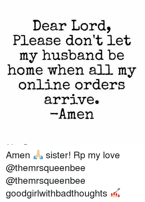 dear lord: Dear Lord.  Pl.ease don'tiet  my husband be  home when all my  on ne orders  arriVe»  Amen Amen 🙏🏼 sister! Rp my love @themrsqueenbee @themrsqueenbee goodgirlwithbadthoughts 💅🏼