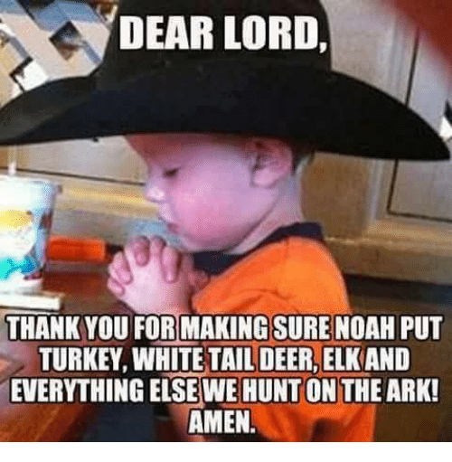 Noah: DEAR LORD.  THANK YOU FORMAKINGSURE NOAH PUT  TURKEY, WHITE TAIL DEER, ELKAND  EVERYTHING EISE WE HUNT ON THE ARK  AMEN