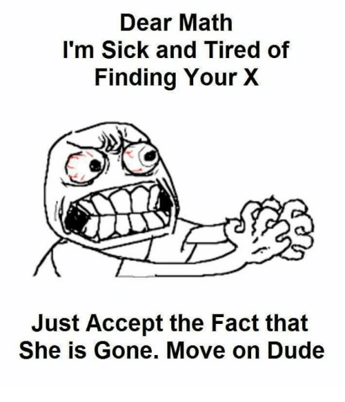 Funny: Dear Math  I'm Sick and Tired of  Finding Your X  Just Accept the Fact that  She is Gone. Move on Dude