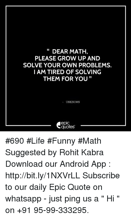 """Life Funny: DEAR MATH,  PLEASE GROW UP AND  SOLVE YOUR OWN PROBLEMS.  I AM TIRED OF SOLVING  THEM FOR YOU  UNKNOWN  epIC  quotes #690 #Life #Funny #Math Suggested by Rohit Kabra  Download our Android App : http://bit.ly/1NXVrLL  Subscribe to our daily Epic Quote on whatsapp - just ping us a """" Hi """" on  +91 95-99-333295."""