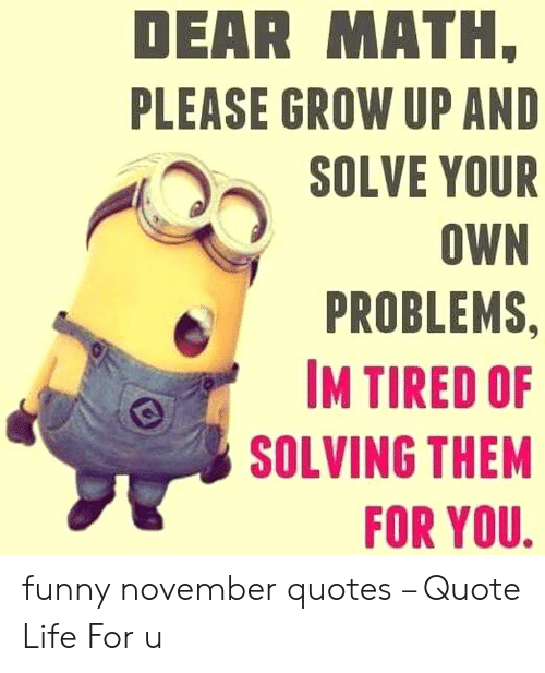 November Quotes: DEAR MATH  PLEASE GROW UP AND  SOLVE YOUR  OWN  PROBLEMS,  IM TIRED OF  SOLVING THEM  FOR YOU funny november quotes – Quote Life For u