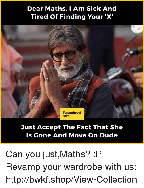 Dude, Memes, and Http: Dear Maths, I Am Sick And  Tired of Finding You  'X'  Bewakoof  Just Accept The Fact That She  Is Gone And Move On Dude Can you just,Maths? :P   Revamp your wardrobe with us: http://bwkf.shop/View-Collection