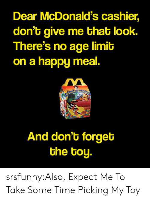 happy meal: Dear McDonald's cashier,  don't give me that look.  There's no age limit  on a happy meal.  And don't forget  the toy. srsfunny:Also, Expect Me To Take Some Time Picking My Toy