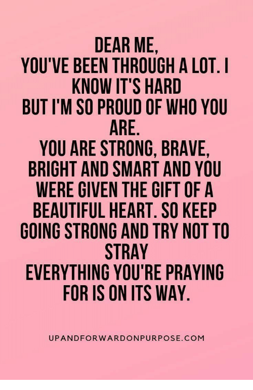 Been Through A Lot: DEAR ME  YOU'VE BEEN THROUGH A LOT. I  KNOW IT'S HARD  BUT I'M SO PROUD OF WHO YOU  ARE.  YOU ARE STRONG, BRAVE,  BRIGHT AND SMART AND YOU  WERE GIVEN THE GIFT OF A  BEAUTIFUL HEART. SO KEEP  GOING STRONG AND TRY NOT TO  STRAY  EVERYTHING YOU'RE PRAYING  FOR IS ON ITS WAY  UPANDFORWARDONPURPOSE.COM
