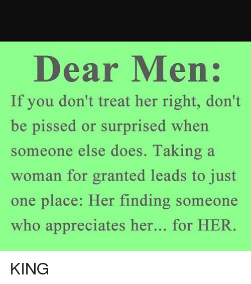 Treat Her Right: Dear Men:  If you don't treat her right, don't  be pissed or surprised when  someone else does. Taking a  woman for granted leads to just  one place: Her finding someone  who appreciates her... for HER. KING