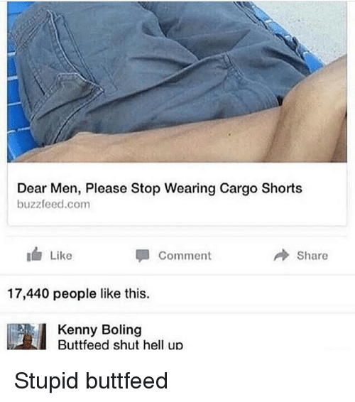 Buzzfeed, Hell, and Com: Dear Men, Please Stop Wearing Cargo Shorts  buzzfeed.com  Like  Share  Comment  17,440 people like this.  Kenny Boling  Buttfeed shut hell up Stupid buttfeed