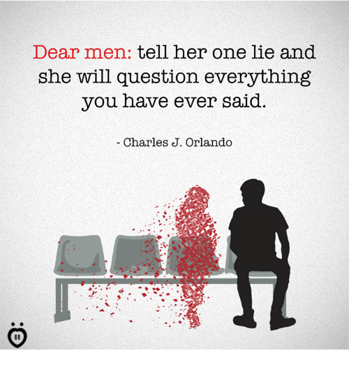 Orlando, One, and Will: Dear men: tell ner one lie and  she will question everything  you have ever said.  Charles J. Orlando  AR