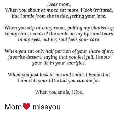 Love, Memes, and Control: Dear mom,  When you shout at me to eat more, I look irritated,  but Ismite from the inside, elfing your love.  When you slip into my room, pulling my blanket up  to my chin, I control the smile on my lips and tears  in my eyes, but my soul feels your care.  When you eat only half portion of your share of my  favorite dessert, saying that you feel full, I know  your lie in your sacrifice  When you just look at me and smile, Inow that  Imstill your little kid you. can die for.  I am still your little kid you.can die for.  When you smile,ive Mom❤ missyou