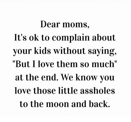 "Dank, Love, and Moms: Dear moms,  It's ok to complain about  your kids without saying,  ""But I love them so much""  at the end. We know you  love those little assholes  to the moon and back."