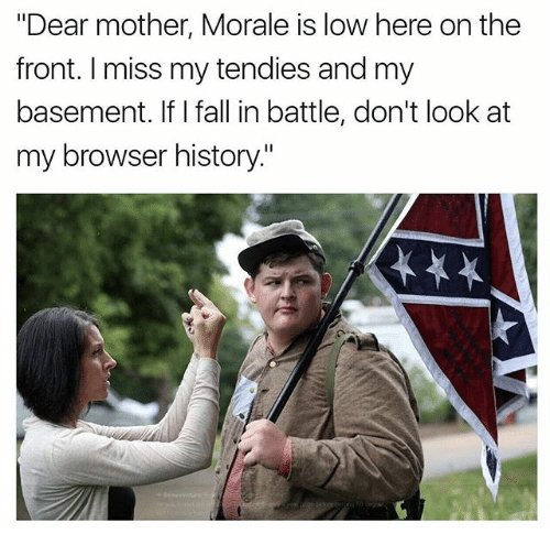 """Browsers: """"Dear mother, Morale is low here on the  front. I miss my tendies and my  basement. If I fall in battle, don't look at  my browser history."""""""