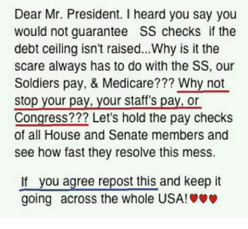 mr president: Dear Mr. President. I heard you say you  would not guarantee SS checks if the  debt ceiling isn't raised...Why is it the  scare always has to do with the SS, our  Soldiers pay, & Medicare??? Why not  stop your pay, your staff's pay,or  Congress??? Let's hold the pay checks  of all House and Senate members and  see how fast they resolve this mess.  not  stop your pay, your stare  you agree repost this and keep it  If  going across the whole USA!»