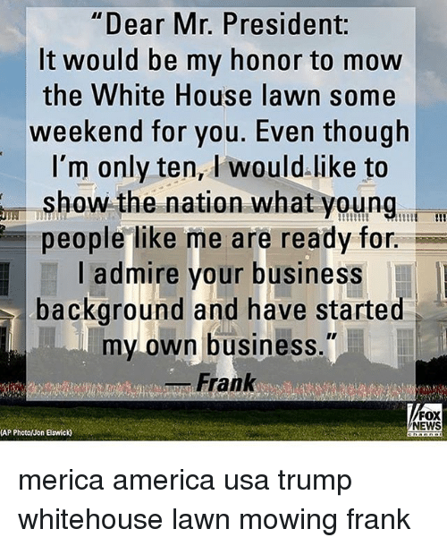 "America, Memes, and News: ""Dear Mr. President:  It would be my honor to mow  the White House lawn some  weekend for you. Even though  I'm only ten, I would.like to  show the nation what young, i  people like me are ready for.  l admire your business  background and have started  my own business.""  _ Frank  FOX  NEWS  (AP Photo/Jon Elswick) merica america usa trump whitehouse lawn mowing frank"