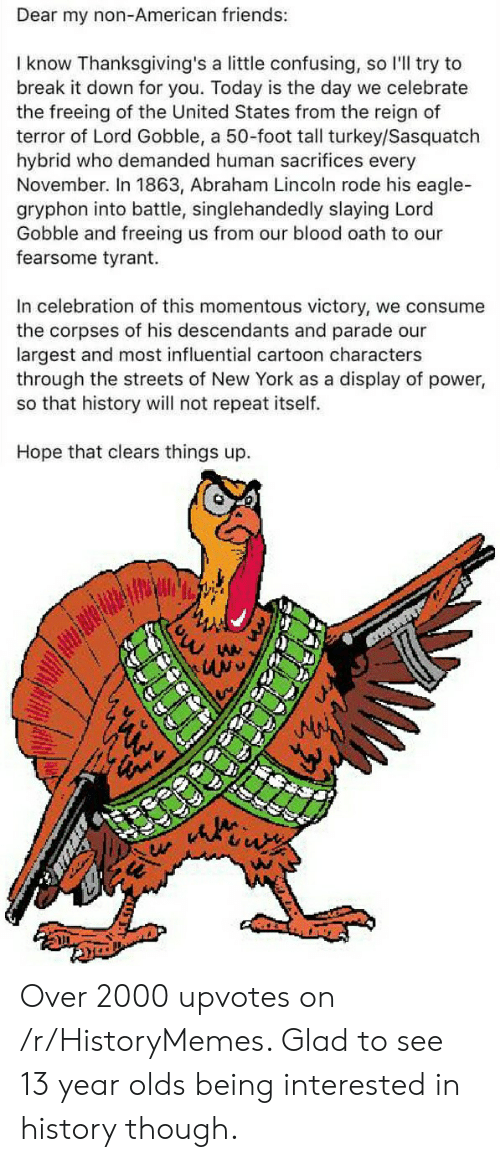 momentous: Dear my non-American friends:  I know Thanksgiving's a little confusing, so l'll try to  break it down for you. Today is the day we celebrate  the freeing of the United States from the reign of  terror of Lord Gobble, a 50-foot tall turkey/Sasquatch  hybrid who demanded human sacrifices every  November. In 1863, Abraham Lincoln rode his eagle-  gryphon into battle, singlehandedly slaying Lord  Gobble and freeing us from our blood oath to our  fearsome tyrant.  In celebration of this momentous victory, we consume  the corpses of his descendants and parade our  largest and most influential cartoon characters  through the streets of New York as a display of power,  so that history will not repeat itself.  Hope that clears things up.  WM Over 2000 upvotes on /r/HistoryMemes. Glad to see 13 year olds being interested in history though.