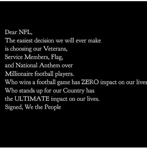 Football, Memes, and Nfl: Dear NFL,  The easiest decision we will ever make  is choosing our Veterans,  Service Members, Flag,  and National Anthem over  Millionaire football players.  Who wins a football game has ZERO impact on our lives  Who stands up for our Country has  the ULTIMATE impact on our lives.  Signed, We the People