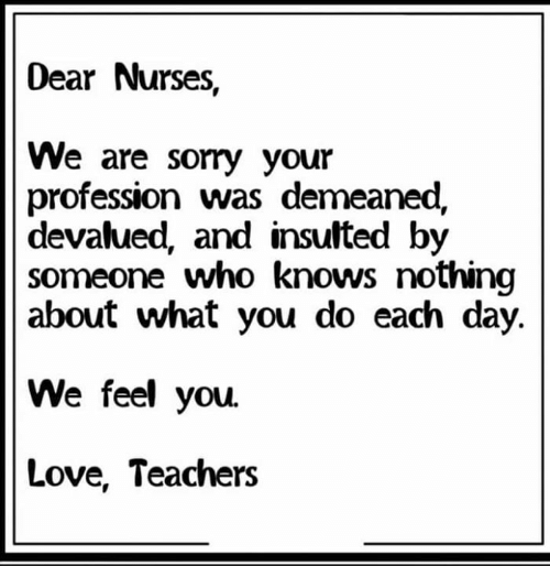 Nurses: Dear Nurses,  We are sorry your  profession was demeaned,  devalued, and insulted by  someone who knows nothing  about what you do each day.  We feel you.  Love, Teachers