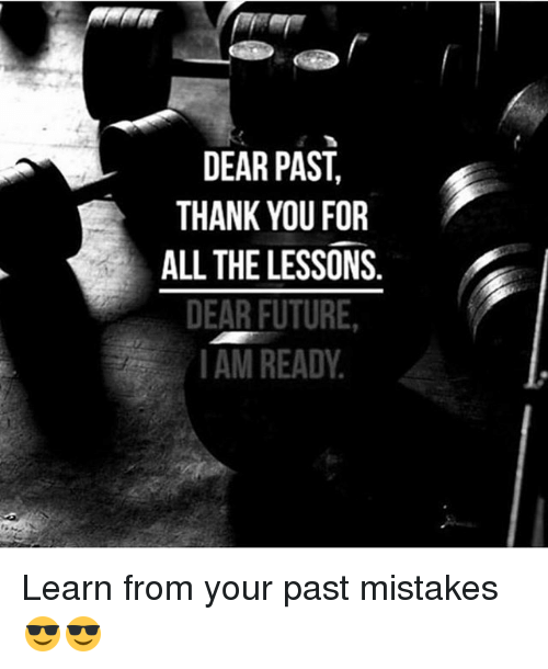 Future, Memes, and Thank You: DEAR PAST  THANK YOU FOR  ALL THE LESSONS  DEAR FUTURE,  IAM READY Learn from your past mistakes 😎😎