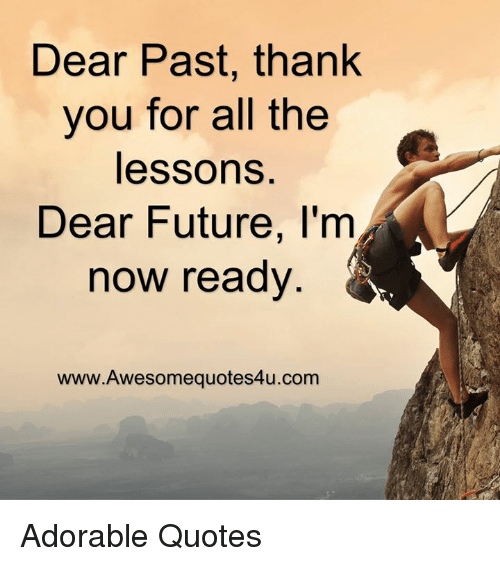 Memes, Adorable, and 🤖: Dear Past, thank  you for all the  lessons  Dear Future, I'm  now ready  www. Awesome quotes4u.com Adorable Quotes