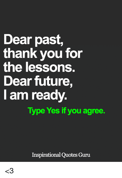 Future, Memes, and Thank You: Dear past,  thank you for  the lessons.  Dear future,  am ready.  Type Yes if you agree  Inspirational Quotes Guru <3