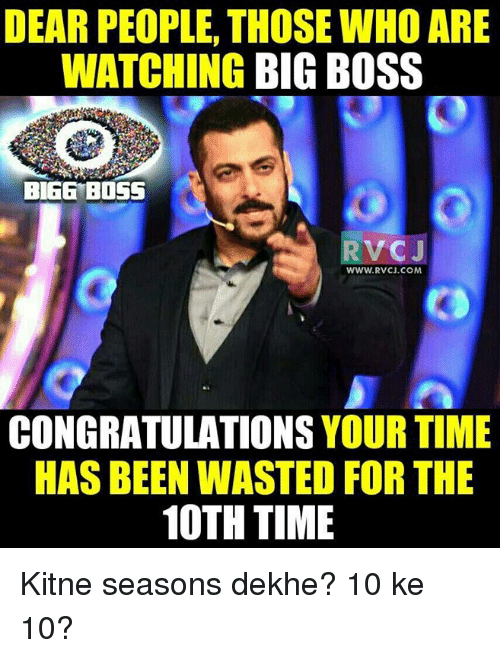 bigg boss: DEAR PEOPLE, THOSE WHO ARE  WATCHING BIG BOSS  BIGG BOSS  RVC J  WWW. RVCJ.COM  CONGRATULATIONS  YOUR TIME  HAS BEEN WASTED FOR THE  10TH TIME Kitne seasons dekhe? 10 ke 10?