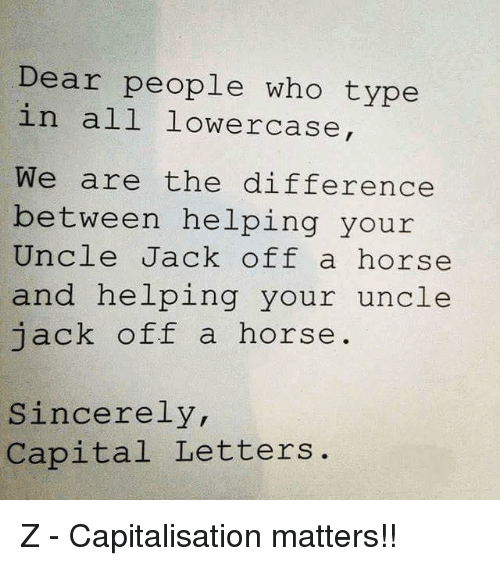 Horses, Jacking Off, and Memes: Dear people who type  in all lower case  We are the difference  between helping your  Uncle Jack off a horse  and helping your uncle  jack off a horse  Sincerely,  Capital Letters Z - Capitalisation matters!!