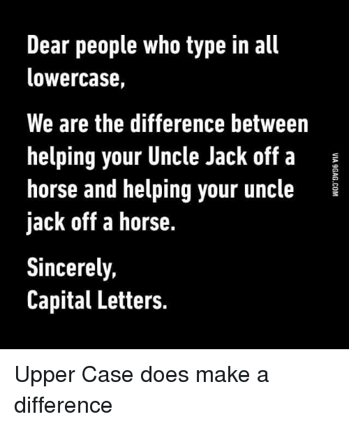 Doe, Funny, and Horses: Dear people who type in all  lowercase,  We are the difference between  helping your Uncle Jack off a  E  horse and helping your uncle  jack off a horse.  Sincerely,  Capital Letters. Upper Case does make a difference
