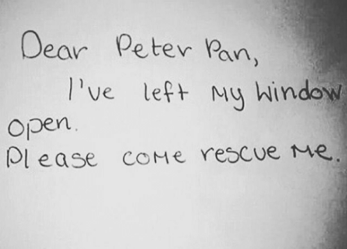 Peter Pan: Dear  Peter Pan,  Ive left My hindow  Open  lease COME rescue Me.