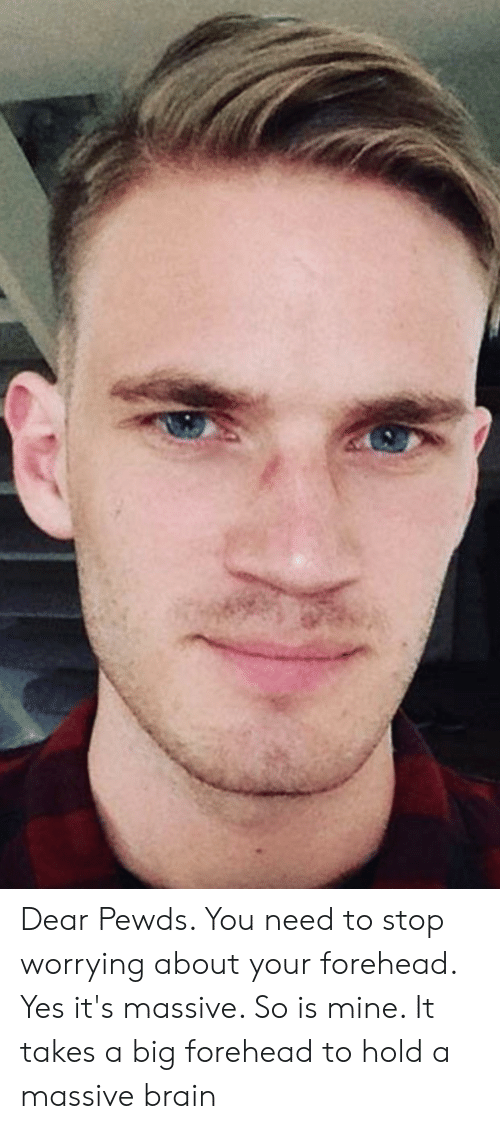big forehead: Dear Pewds. You need to stop worrying about your forehead. Yes it's massive. So is mine. It takes a big forehead to hold a massive brain