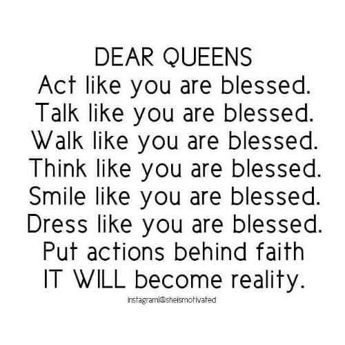 queens: DEAR QUEENS  Act like you are blessed.  Talk like you are blessed.  Walk like you are blessed.  Think like you are blessed.  Smile like you are blessed.  Dress like you are blessed.  Put actions behind faith  IT WILL become reality.  hstagraml@sheismotivated