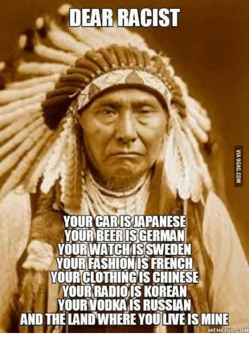 Clothes, Memes, and Radio: DEAR RACIST  YOUR CAR ISIAPANESE  YOUR BEERISGERMAN  YOURWATCHMISSWEDEN  YOUR FASHIONIS FRENCH  YOUR CLOTHING IS CHINESE  YOUR RADIO IS KOREAN  YOUR VODKAISRUSSAN  AND THE LAND WHERE YOUUVEIS MINE  MEMEFULCOM