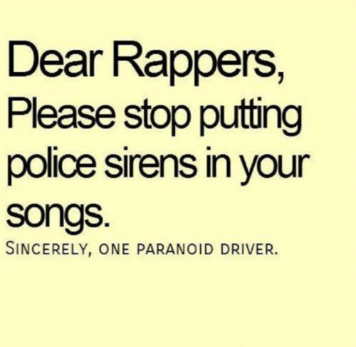sirens: Dear Rappers,  Please stop putting  police sirens in your  songs.  SINCERELY, ONE PARANOID DRIVER.