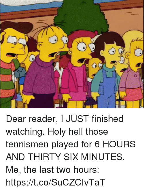 Memes, Hell, and 🤖: Dear reader, I JUST finished watching. Holy hell those tennismen played for 6 HOURS AND THIRTY SIX MINUTES. Me, the last two hours: https://t.co/SuCZCIvTaT