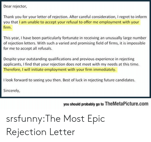 Best Of Luck: Dear rejector,  Thank you for your letter of rejection. After careful consideration, I regret to inform  you that I am unable to accept your refusal to offer me employment with your  firm  This year, I have been particularly fortunate in receiving an unusually large number  of rejection letters. With such a varied and promising field of firms, it is impossible  for me to accept all refusals.  Despite your outstanding qualifications and previous experience in rejecting  applicants, I find that your rejection does not meet with my needs at this time.  Therefore, I will initiate employment with your firm immediately.  I look forward to seeing you then. Best of luck in rejecting future candidates  Sincerely  you should probably go to TheMetaPicture.com srsfunny:The Most Epic Rejection Letter