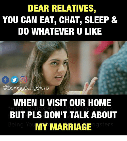 Marriage, Memes, and Chat: DEAR RELATIVES  YOU CAN EAT, CHAT, SLEEP &  DO WHATEVER U LIKE  @being oungsters  WHEN U VISIT OUR HOME  BUT PLS DON'T TALK ABOUT  MY MARRIAGE