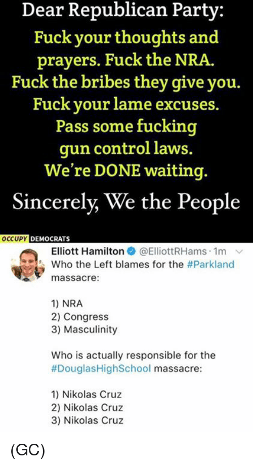 Fucking, Memes, and Party: Dear Republican Party:  Fuck your thoughts and  prayers. Fuck the NRA.  Fuck the bribes they give you.  Fuck your lame excuses.  Pass some fucking  gun control laws.  We're DONE waiting.  Sincerely, We the People  DEMOCRATS  Elliott Hamilton @ElliottRHams. 1m ﹀  who the Left blames for the #Parkland  massacre:  1) NRA  2) Congress  3) Masculinity  Who is actually responsible for the  #DouglasHighSchool massacre  1) Nikolas Cruz  2) Nikolas Cruz  3) Nikolas Cruz (GC)