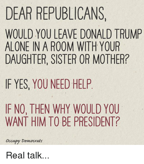 Trump: DEAR REPUBLICANS.  WOULD YOU LEAVE DONALD TRUMP  ALONE IN A ROOM WITH YOUR  DAUGHTER, SISTER OR MOTHER?  IF YES, YOU NEED HELP  IF NO, THEN WHY WOULD YOU  WANT HIM TO BE PRESIDENT?  Occupy Democrats Real talk...