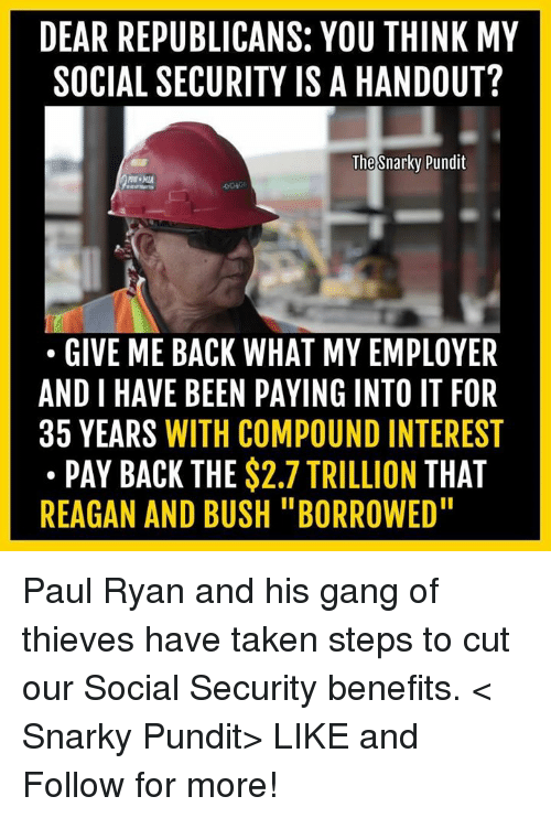 "pundits: DEAR REPUBLICANS: YOU THINK MY  SOCIAL SECURITY IS A HANDOUT?  The  Snarky Pundit  GIVE ME BACK WHAT MY EMPLOYER  AND I HAVE BEEN PAYING INTO IT FOR  35 YEARS WITH COMPOUND INTEREST  PAY BACK THE  $2.7 TRILLION  THAT  REAGAN AND BUSH ""BORROWED"" Paul Ryan and his gang of thieves have taken steps to cut our Social Security benefits.  < Snarky Pundit> LIKE and Follow for more!"