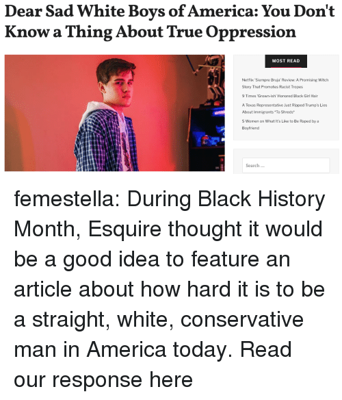 Black History Month: Dear Sad White Boys of America: You Don't  Know a Thing About True Oppression  MOST READ  Netflix Siempre Bruja' Review: A Promising Witch  Story That Promotes Racist Tropes  9 Times 'Grown-ish' Honored Black Girl Hair  A Texas Representative Just Ripped Trump's Lies  About Immigrants To Shreds  5 Women on What It's Like to Be Raped by a  Boyfriend  Search femestella: During Black History Month, Esquire thought it would be a good idea to feature an article about how hard it is to be a straight, white, conservative man in America today. Read our response here