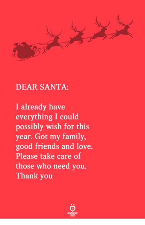 dear santa: DEAR SANTA:  I already have  everything I could  possibly wish for this  year. Got my family  good friends and love.  Please take care of  those who need you.  Thank you