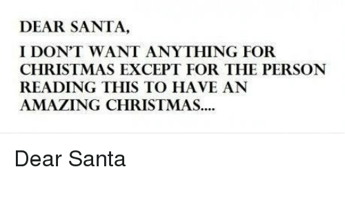 dear santa: DEAR SANTA,  I DON'T WANT ANYTHING FOR  CHRISTMAS EXCEPT FOR THE PERSON  READING THIS TO HAVE AN  AMAZING CHRISTMAS <p>Dear Santa</p>